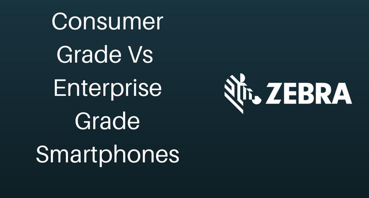 Consumer Grade Vs Enterprise Grade Smartphones